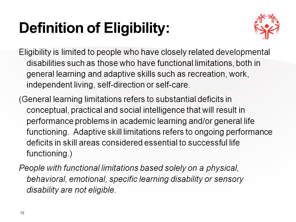 Definition of Eligibility: Eligibility is limited to people who have closely related developmental disabilities such as those who have functional limitations, both in general learning and adaptive skills such as recreation, work, independent living, self-direction or self-care.