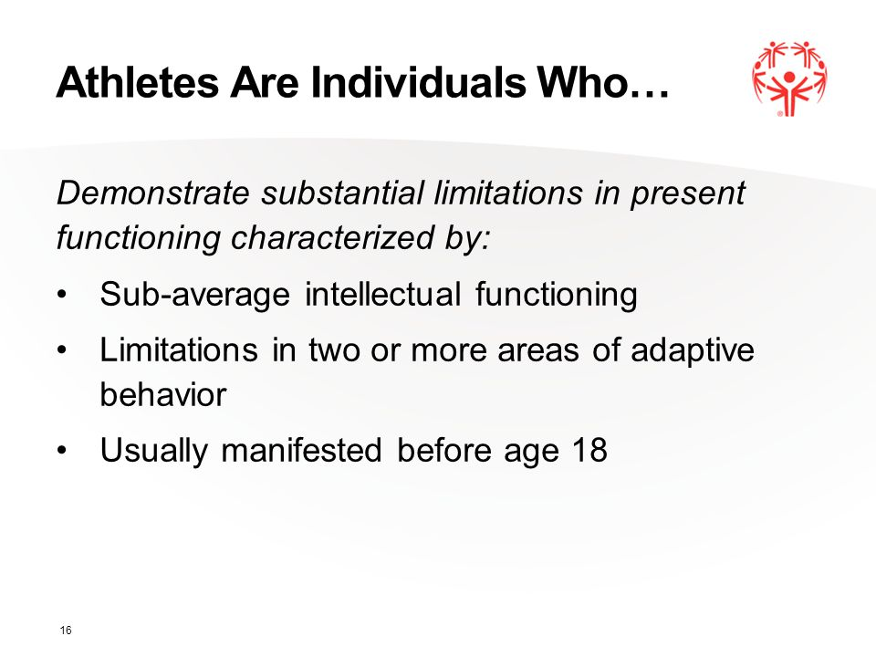Athletes Are Individuals Who… Demonstrate substantial limitations in present functioning characterized by: Sub-average intellectual functioning Limitations in two or more areas of adaptive behavior Usually manifested before age 18 16