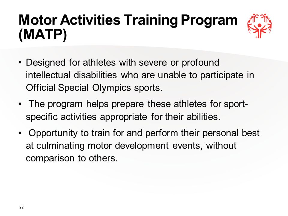 Motor Activities Training Program (MATP) Designed for athletes with severe or profound intellectual disabilities who are unable to participate in Offi