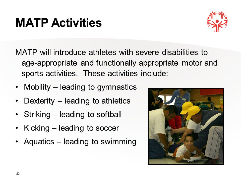 MATP Activities MATP will introduce athletes with severe disabilities to age-appropriate and functionally appropriate motor and sports activities. The