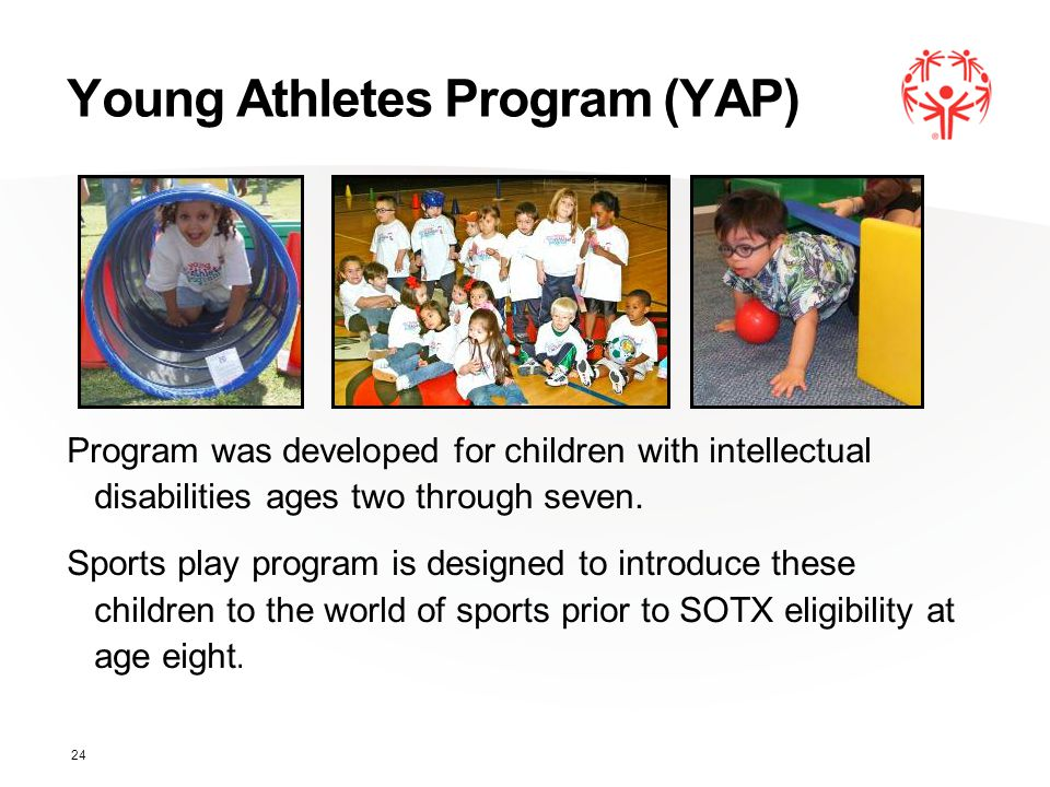 Young Athletes Program (YAP) Program was developed for children with intellectual disabilities ages two through seven. Sports play program is designed