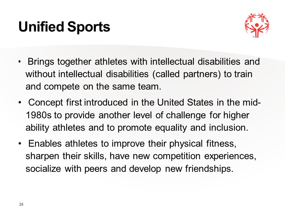 Unified Sports Brings together athletes with intellectual disabilities and without intellectual disabilities (called partners) to train and compete on