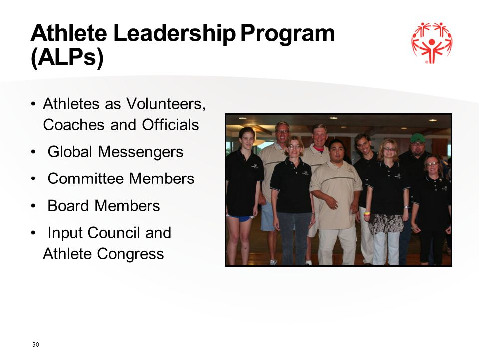 Athlete Leadership Program (ALPs) Athletes as Volunteers, Coaches and Officials Global Messengers Committee Members Board Members Input Council and Athlete Congress 30