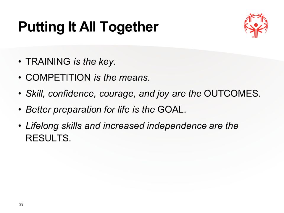 Putting It All Together TRAINING is the key. COMPETITION is the means. Skill, confidence, courage, and joy are the OUTCOMES. Better preparation for li