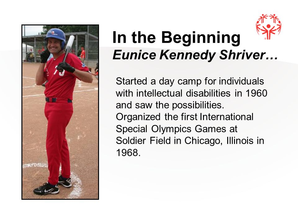 5 In the Beginning Eunice Kennedy Shriver… Started a day camp for individuals with intellectual disabilities in 1960 and saw the possibilities. Organi