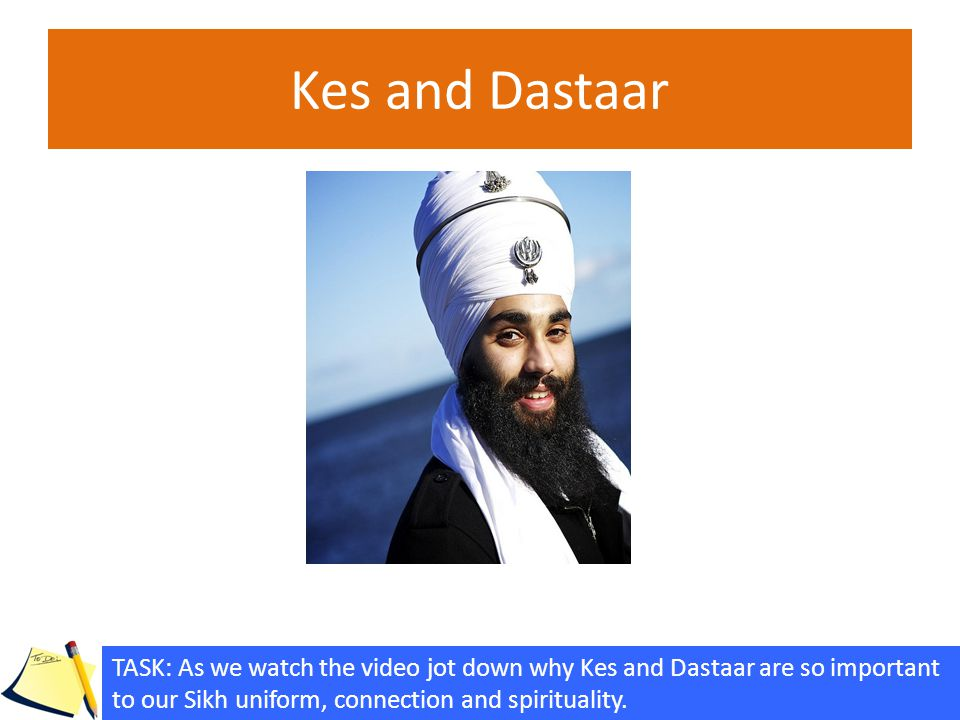 Kes and Dastaar TASK: As we watch the video jot down why Kes and Dastaar are so important to our Sikh uniform, connection and spirituality.