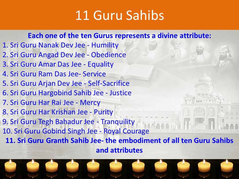 11 Guru Sahibs Each one of the ten Gurus represents a divine attribute: 1.