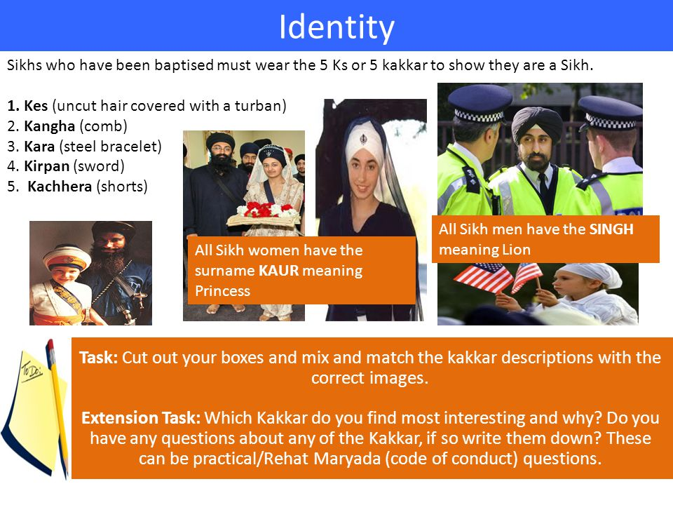 Identity Sikhs who have been baptised must wear the 5 Ks or 5 kakkar to show they are a Sikh.