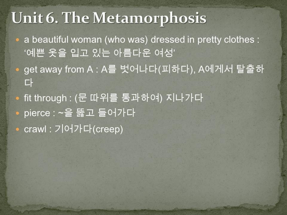 a beautiful woman (who was) dressed in pretty clothes : ' 예쁜 옷을 입고 있는 아름다운 여성 ' get away from A : A 를 벗어나다 ( 피하다 ), A 에게서 탈출하 다 fit through : ( 문 따위를 통과하여 ) 지나가다 pierce : ~ 을 뚫고 들어가다 crawl : 기어가다 (creep)