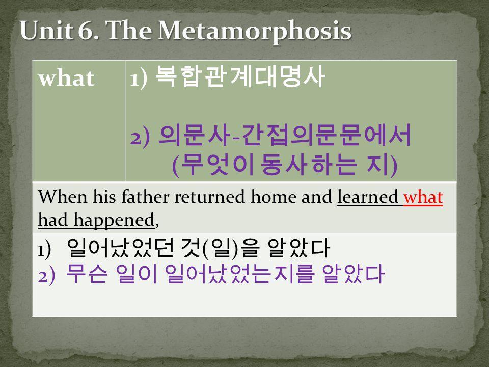 what 1) 복합관계대명사 2) 의문사 - 간접의문문에서 ( 무엇이 동사하는 지 ) When his father returned home and learned what had happened, 1) 일어났었던 것 ( 일 ) 을 알았다 2) 무슨 일이 일어났었는지를 알았다
