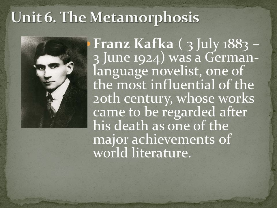 Franz Kafka ( 3 July 1883 – 3 June 1924) was a German- language novelist, one of the most influential of the 20th century, whose works came to be regarded after his death as one of the major achievements of world literature.