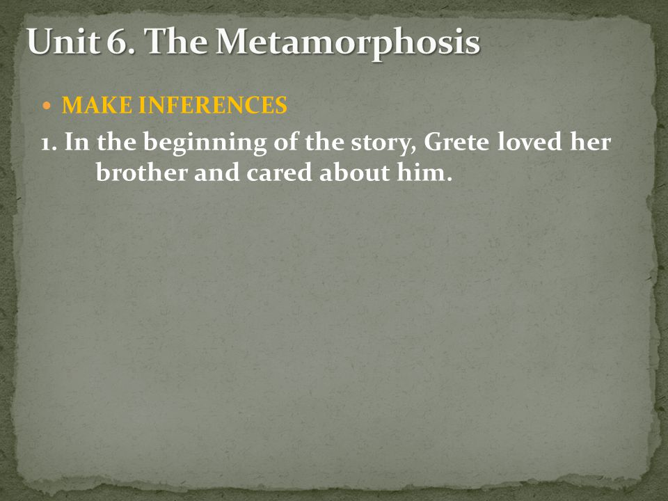 MAKE INFERENCES 1. In the beginning of the story, Grete loved her brother and cared about him.