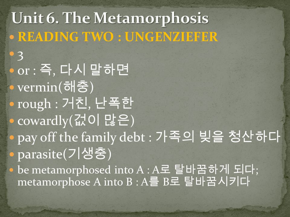 READING TWO : UNGENZIEFER 3 or : 즉, 다시 말하면 vermin( 해충 ) rough : 거친, 난폭한 cowardly( 겂이 많은 ) pay off the family debt : 가족의 빚을 청산하다 parasite( 기생충 ) be met