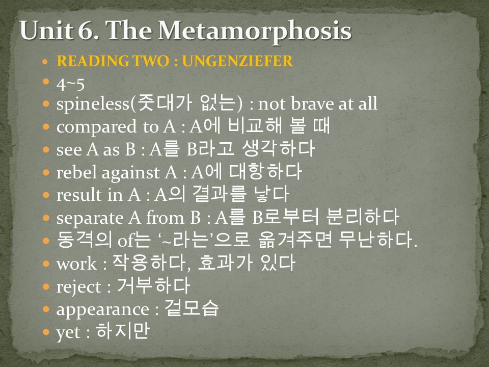READING TWO : UNGENZIEFER 4~5 spineless( 줏대가 없는 ) : not brave at all compared to A : A 에 비교해 볼 때 see A as B : A 를 B 라고 생각하다 rebel against A : A 에 대항하다 result in A : A 의 결과를 낳다 separate A from B : A 를 B 로부터 분리하다 동격의 of 는 '~ 라는 ' 으로 옮겨주면 무난하다.