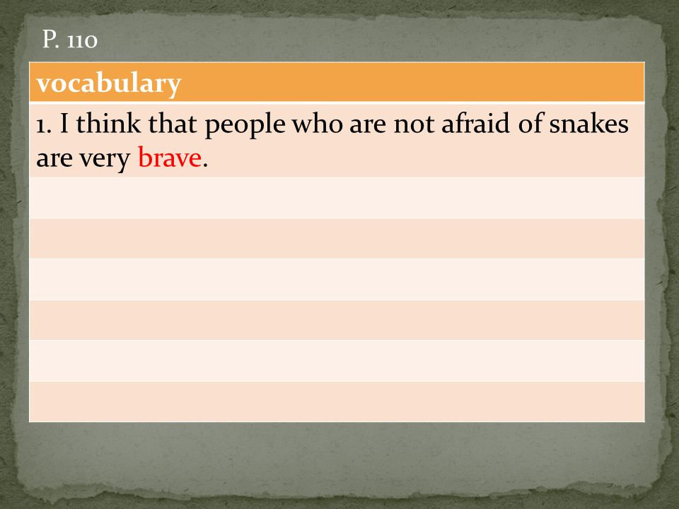 vocabulary 1. I think that people who are not afraid of snakes are very brave. P. 110