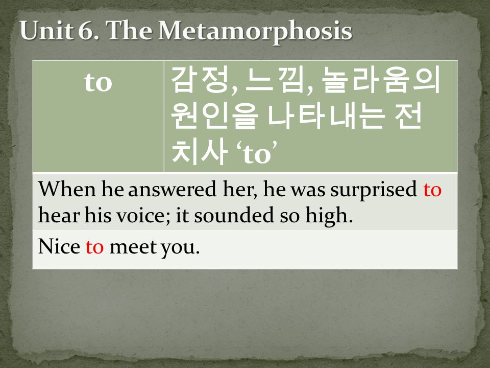 to 감정, 느낌, 놀라움의 원인을 나타내는 전 치사 'to' When he answered her, he was surprised to hear his voice; it sounded so high.
