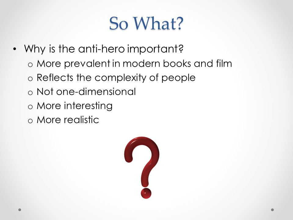 So What? Why is the anti-hero important? o More prevalent in modern books and film o Reflects the complexity of people o Not one-dimensional o More in