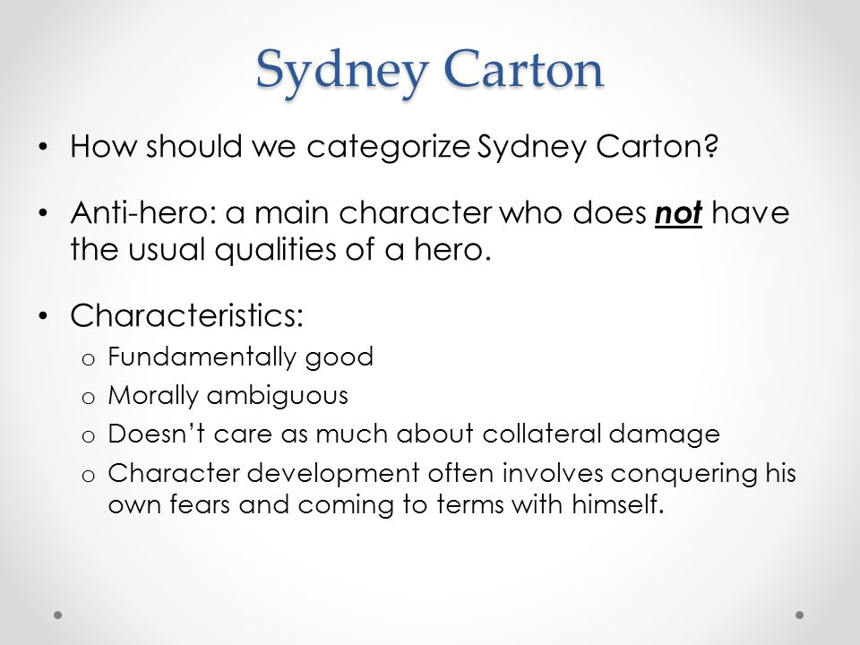 Sydney Carton How should we categorize Sydney Carton? Anti-hero: a main character who does not have the usual qualities of a hero. Characteristics: o