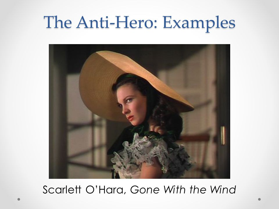 The Anti-Hero: Examples Scarlett O'Hara, Gone With the Wind