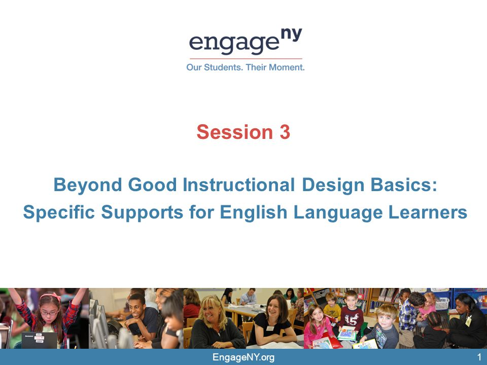 EngageNY.org Session 3 Beyond Good Instructional Design Basics: Specific Supports for English Language Learners 1