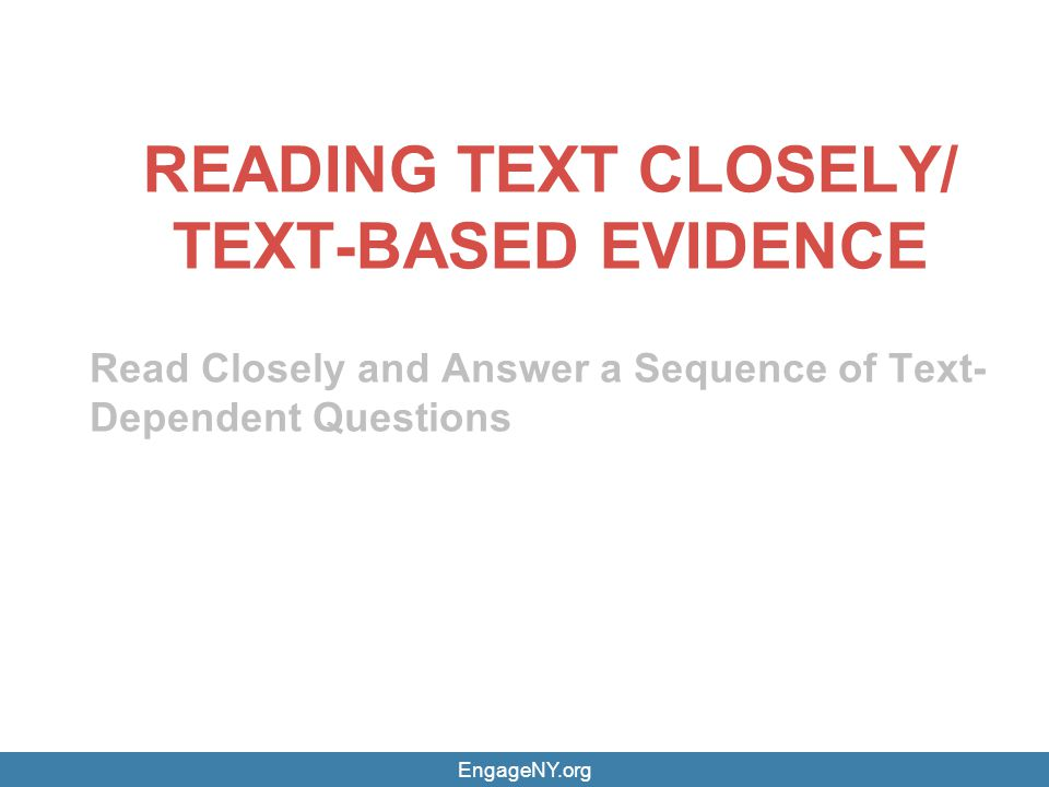 EngageNY.org READING TEXT CLOSELY/ TEXT-BASED EVIDENCE Read Closely and Answer a Sequence of Text- Dependent Questions