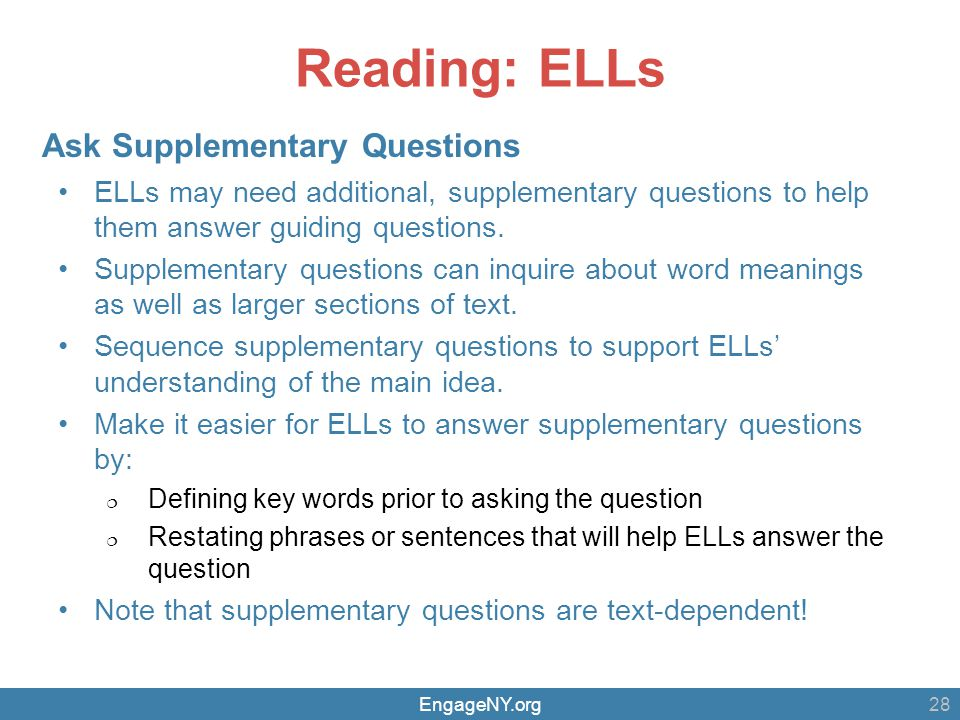 EngageNY.org Reading: ELLs ELLs may need additional, supplementary questions to help them answer guiding questions. Supplementary questions can inquir