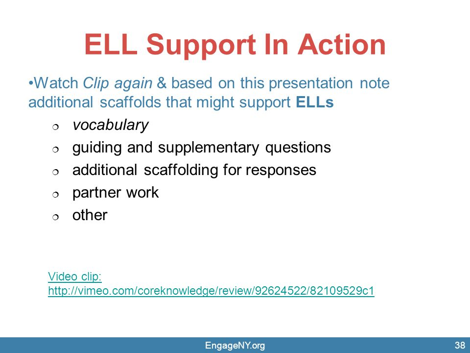 EngageNY.org ELL Support In Action Watch Clip again & based on this presentation note additional scaffolds that might support ELLs  vocabulary  guiding and supplementary questions  additional scaffolding for responses  partner work  other 38 Video clip: http://vimeo.com/coreknowledge/review/92624522/82109529c1