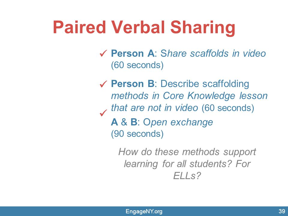 EngageNY.org Paired Verbal Sharing Person A: Share scaffolds in video (60 seconds) Person B: Describe scaffolding methods in Core Knowledge lesson that are not in video (60 seconds) A & B: Open exchange (90 seconds) 39 How do these methods support learning for all students.