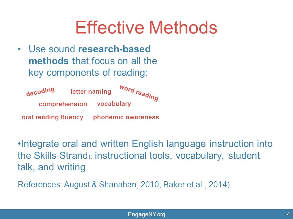 EngageNY.org Effective Methods Use sound research-based methods that focus on all the key components of reading: Integrate oral and written English language instruction into the Skills Strand ): instructional tools, vocabulary, student talk, and writing References: August & Shanahan, 2010; Baker et al., 2014) 4 comprehension vocabulary oral reading fluency letter naming phonemic awareness decoding word reading