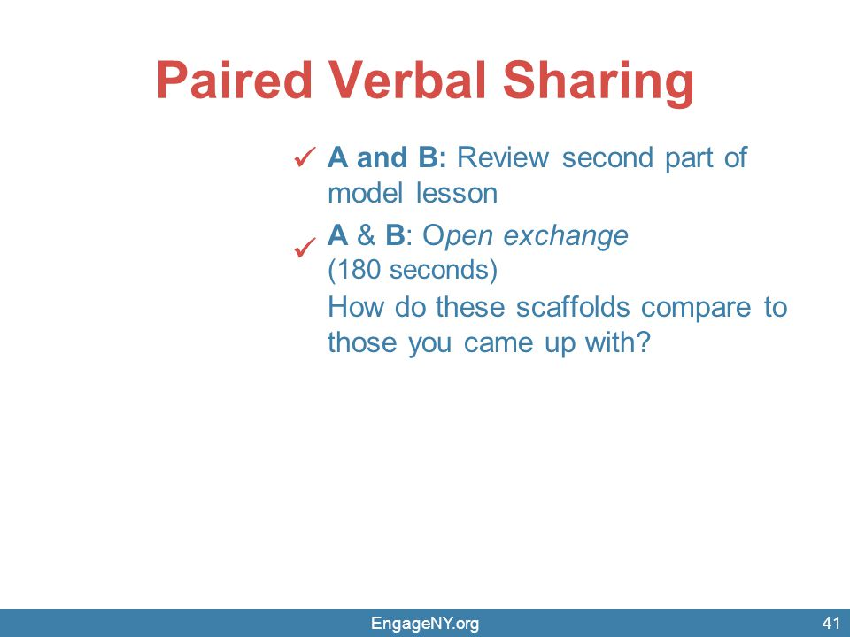 EngageNY.org Paired Verbal Sharing A and B: Review second part of model lesson A & B: Open exchange (180 seconds) How do these scaffolds compare to those you came up with.