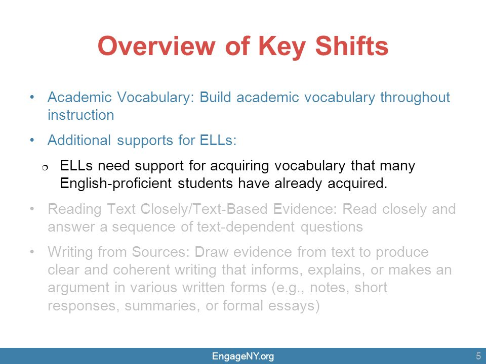 EngageNY.org Overview of Key Shifts Academic Vocabulary: Build academic vocabulary throughout instruction Additional supports for ELLs:  ELLs need support for acquiring vocabulary that many English-proficient students have already acquired.