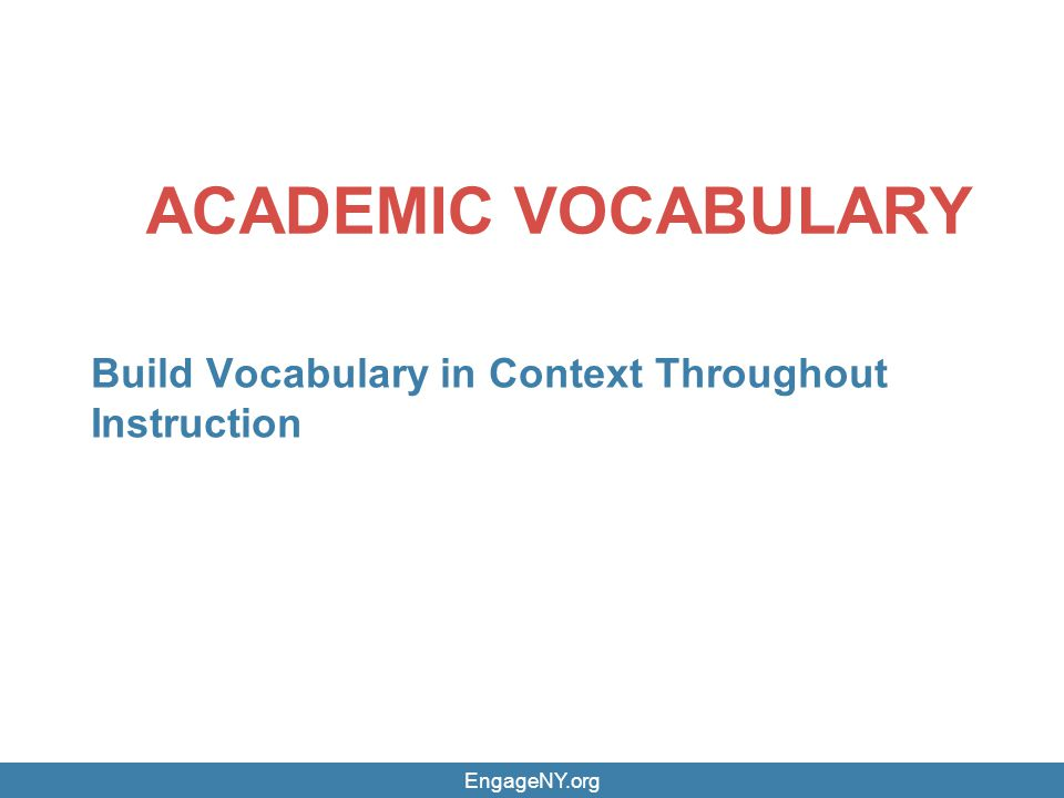 EngageNY.org ACADEMIC VOCABULARY Build Vocabulary in Context Throughout Instruction