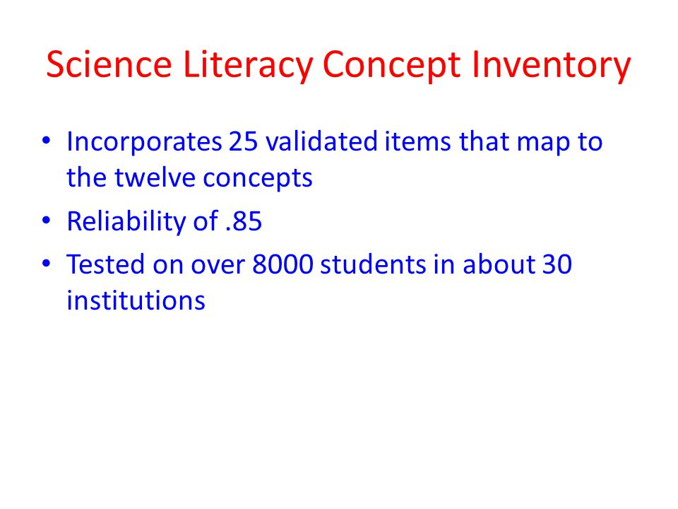 Science Literacy Concept Inventory Incorporates 25 validated items that map to the twelve concepts Reliability of.85 Tested on over 8000 students in about 30 institutions