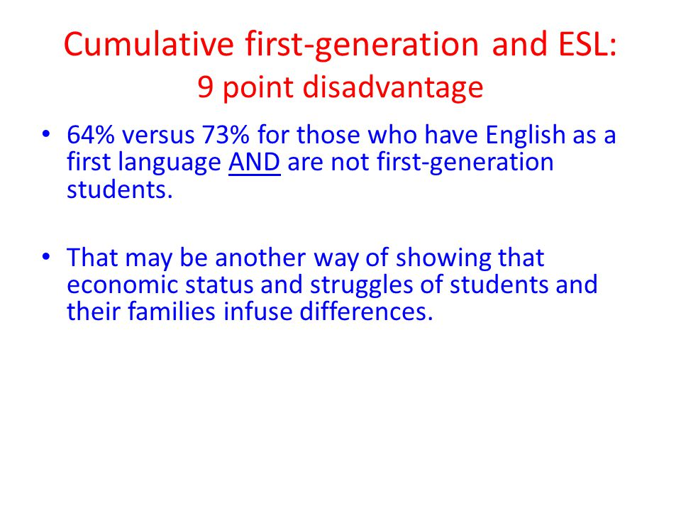 Cumulative first-generation and ESL: 9 point disadvantage 64% versus 73% for those who have English as a first language AND are not first-generation students.