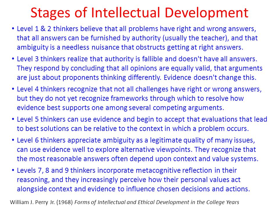 Stages of Intellectual Development Level 1 & 2 thinkers believe that all problems have right and wrong answers, that all answers can be furnished by authority (usually the teacher), and that ambiguity is a needless nuisance that obstructs getting at right answers.