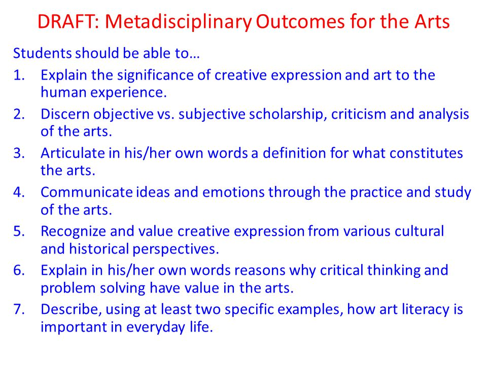 DRAFT: Metadisciplinary Outcomes for the Arts Students should be able to… 1.Explain the significance of creative expression and art to the human experience.