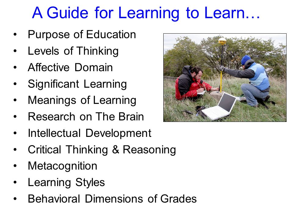 A Guide for Learning to Learn… Purpose of Education Levels of Thinking Affective Domain Significant Learning Meanings of Learning Research on The Brain Intellectual Development Critical Thinking & Reasoning Metacognition Learning Styles Behavioral Dimensions of Grades