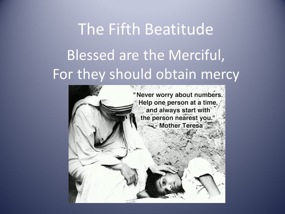 The Fifth Beatitude Blessed are the Merciful, For they should obtain mercy