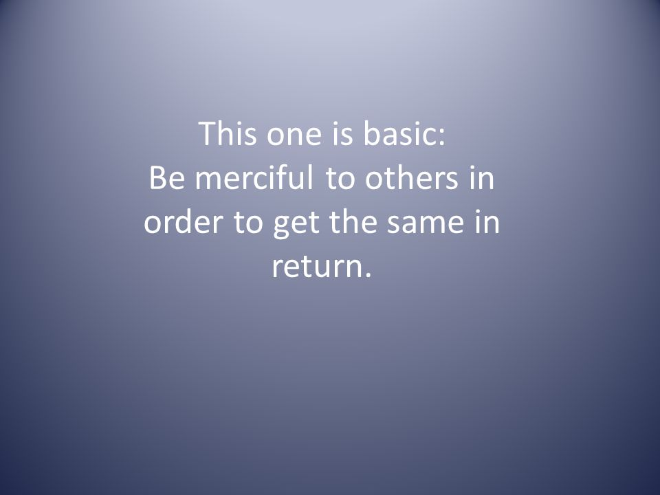 This one is basic: Be merciful to others in order to get the same in return.