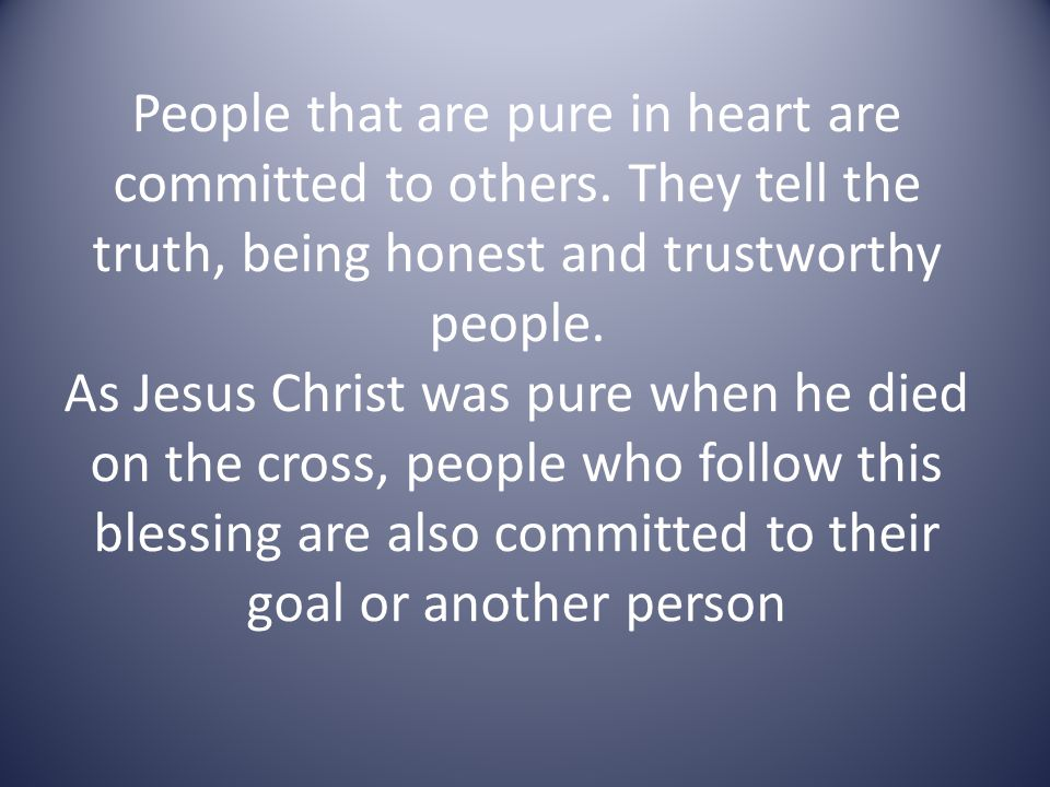 People that are pure in heart are committed to others. They tell the truth, being honest and trustworthy people. As Jesus Christ was pure when he died