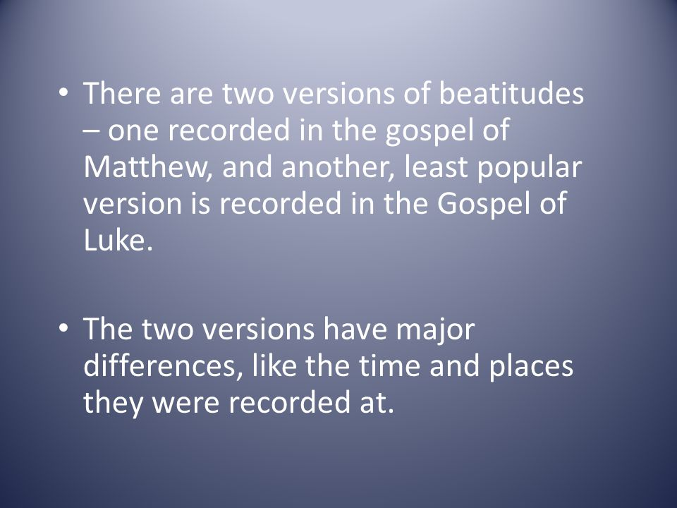 There are two versions of beatitudes – one recorded in the gospel of Matthew, and another, least popular version is recorded in the Gospel of Luke. Th