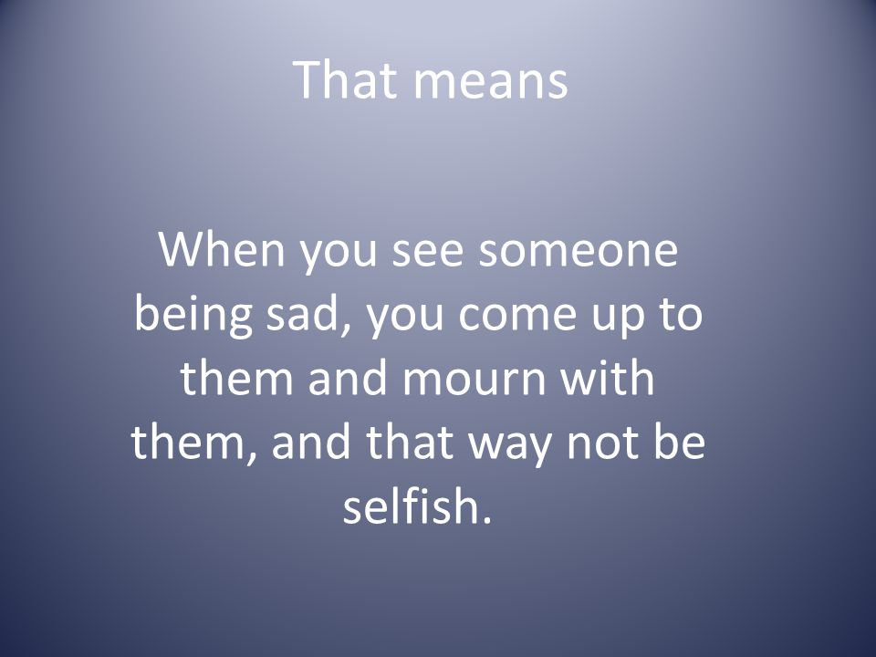 That means When you see someone being sad, you come up to them and mourn with them, and that way not be selfish.