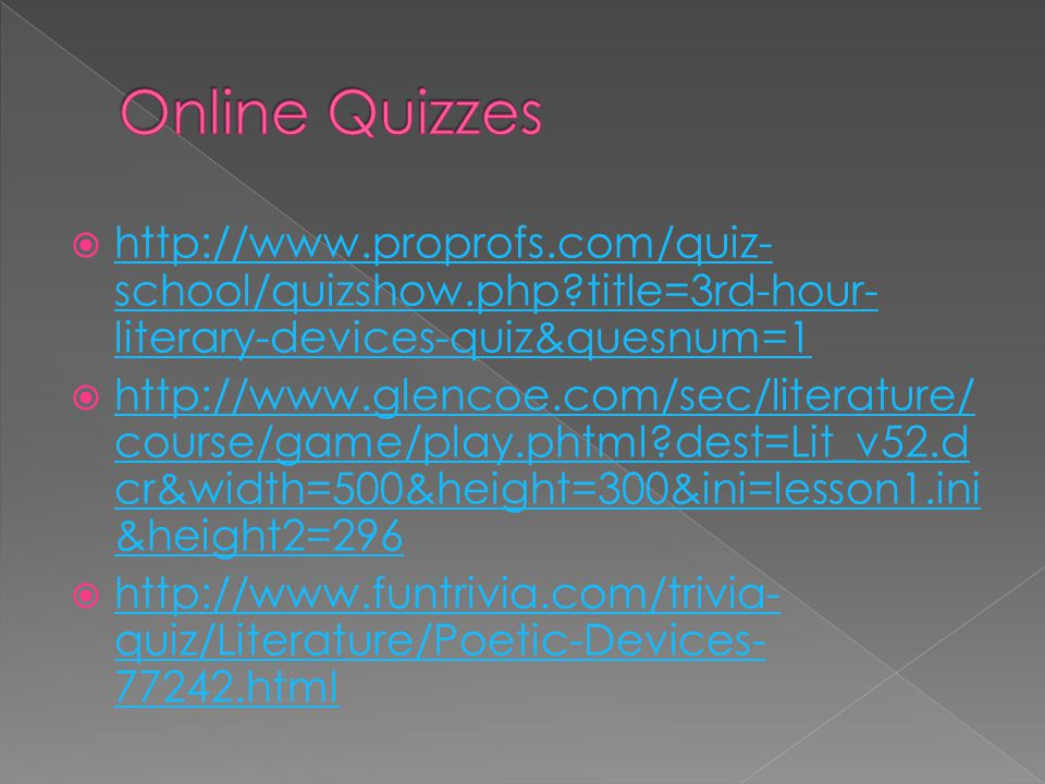  http://www.proprofs.com/quiz- school/quizshow.php?title=3rd-hour- literary-devices-quiz&quesnum=1 http://www.proprofs.com/quiz- school/quizshow.php?title=3rd-hour- literary-devices-quiz&quesnum=1  http://www.glencoe.com/sec/literature/ course/game/play.phtml?dest=Lit_v52.d cr&width=500&height=300&ini=lesson1.ini &height2=296 http://www.glencoe.com/sec/literature/ course/game/play.phtml?dest=Lit_v52.d cr&width=500&height=300&ini=lesson1.ini &height2=296  http://www.funtrivia.com/trivia- quiz/Literature/Poetic-Devices- 77242.html http://www.funtrivia.com/trivia- quiz/Literature/Poetic-Devices- 77242.html