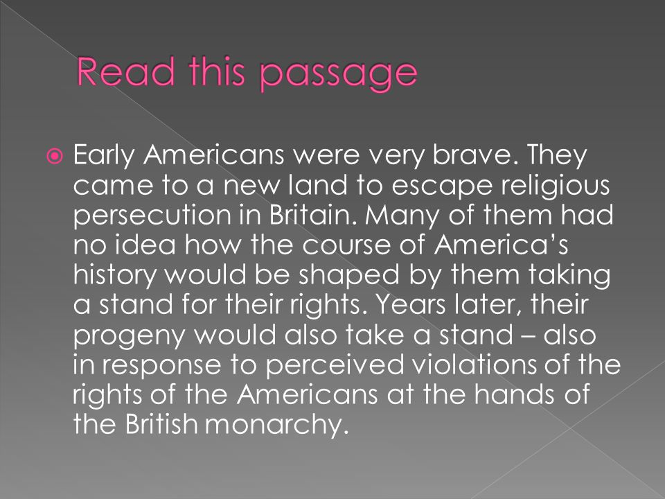  Early Americans were very brave. They came to a new land to escape religious persecution in Britain. Many of them had no idea how the course of Amer