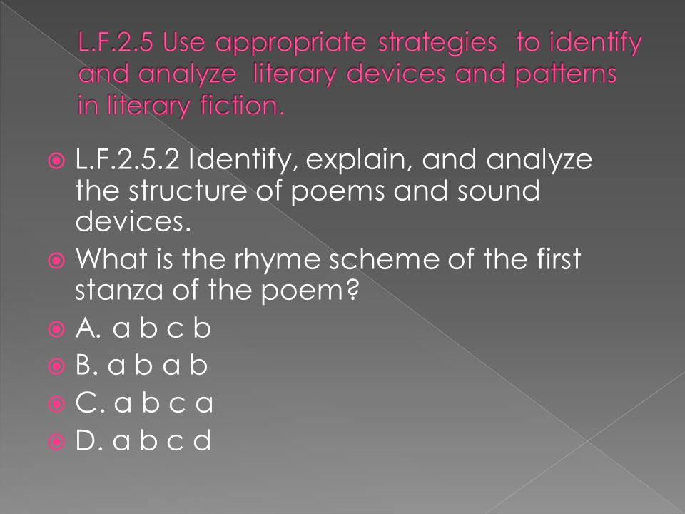  L.F.2.5.2 Identify, explain, and analyze the structure of poems and sound devices.  What is the rhyme scheme of the first stanza of the poem?  A.