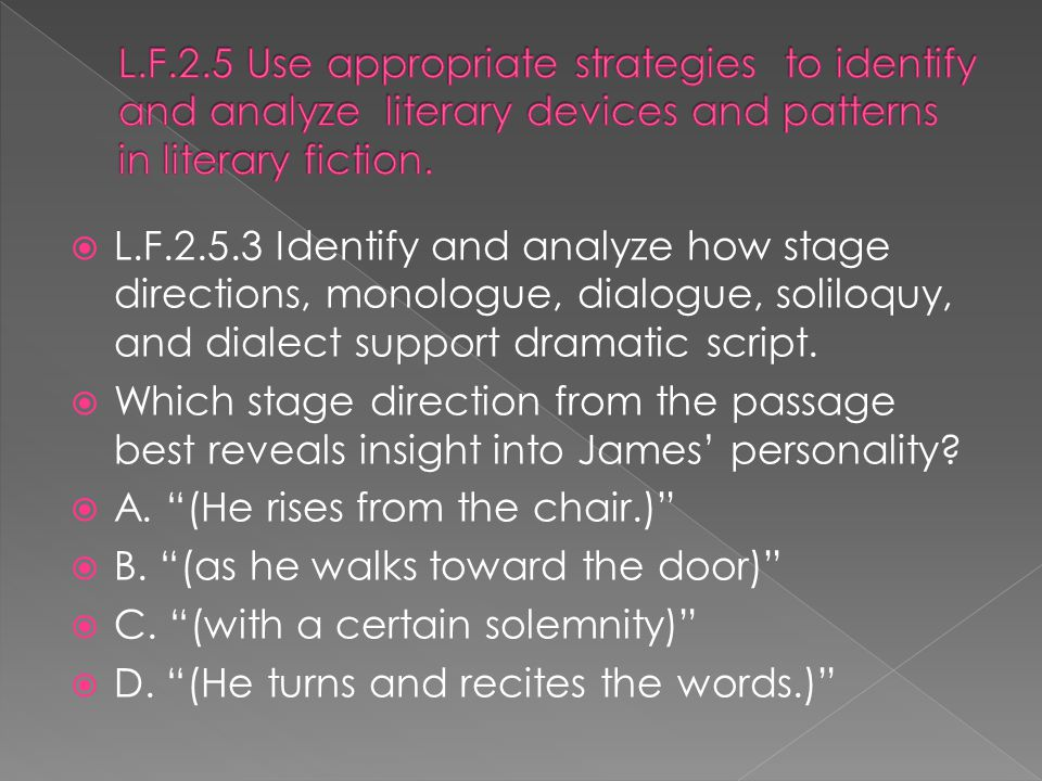  L.F.2.5.3 Identify and analyze how stage directions, monologue, dialogue, soliloquy, and dialect support dramatic script.  Which stage direction fr