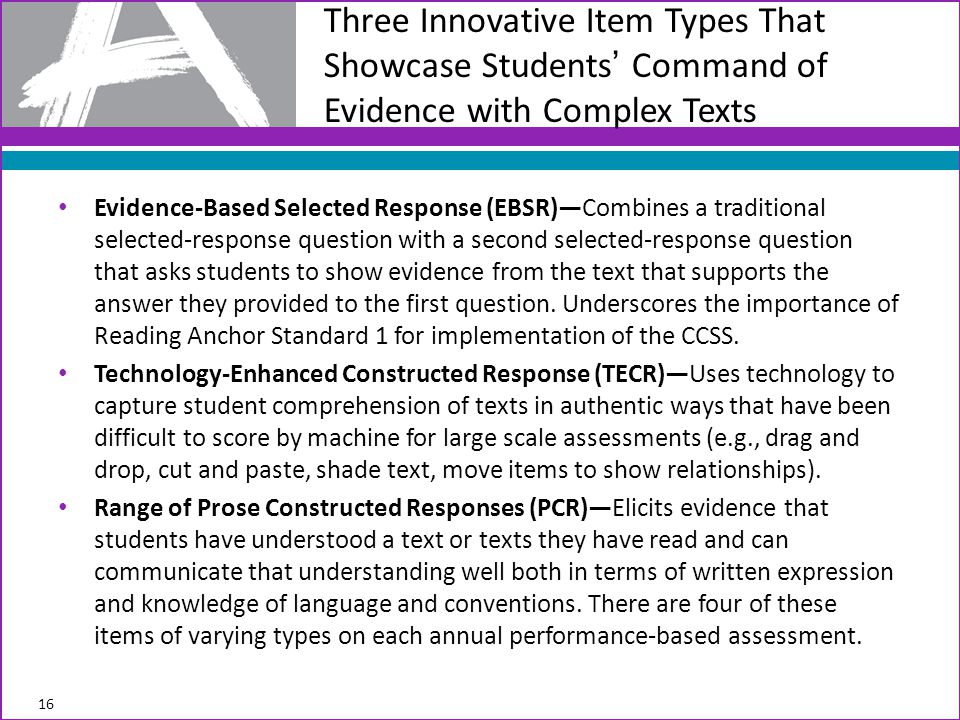 Evidence-Based Selected Response (EBSR)—Combines a traditional selected-response question with a second selected-response question that asks students to show evidence from the text that supports the answer they provided to the first question.
