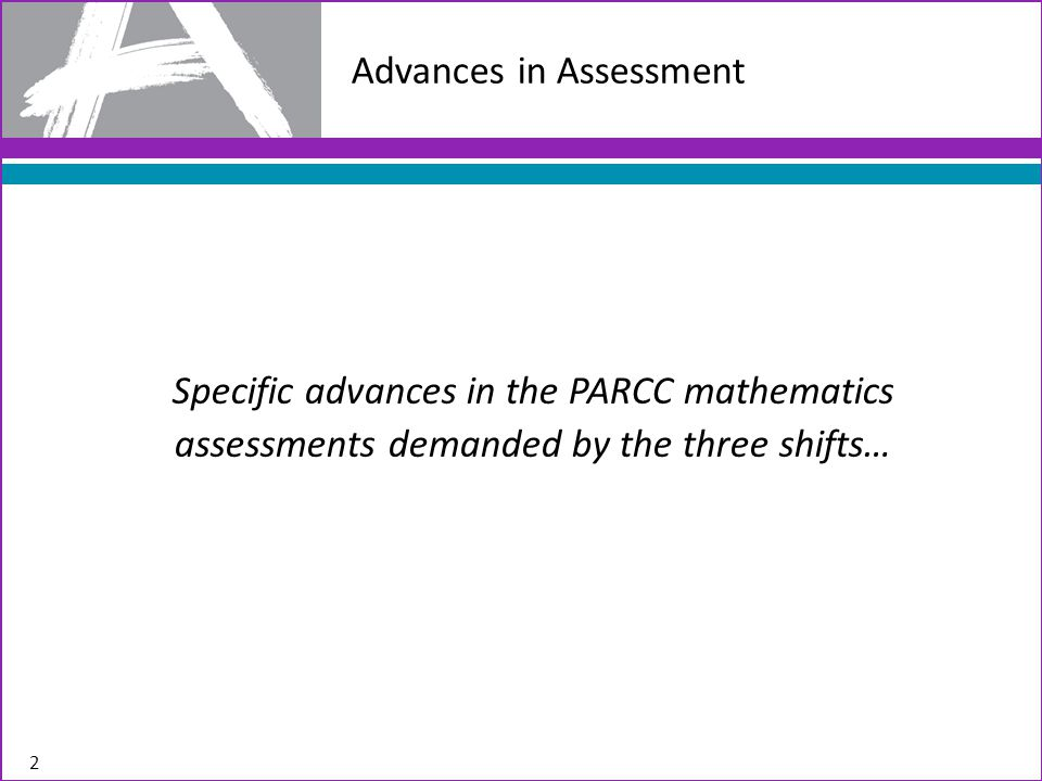Advances in Assessment Demanded by the Shifts Shift #1 – Focus: The PARCC assessments will focus strongly where the Standards focus Advance: PARCC assessments will focus strongly where the Standards focus (70% or more on the major work in grades 3-8).
