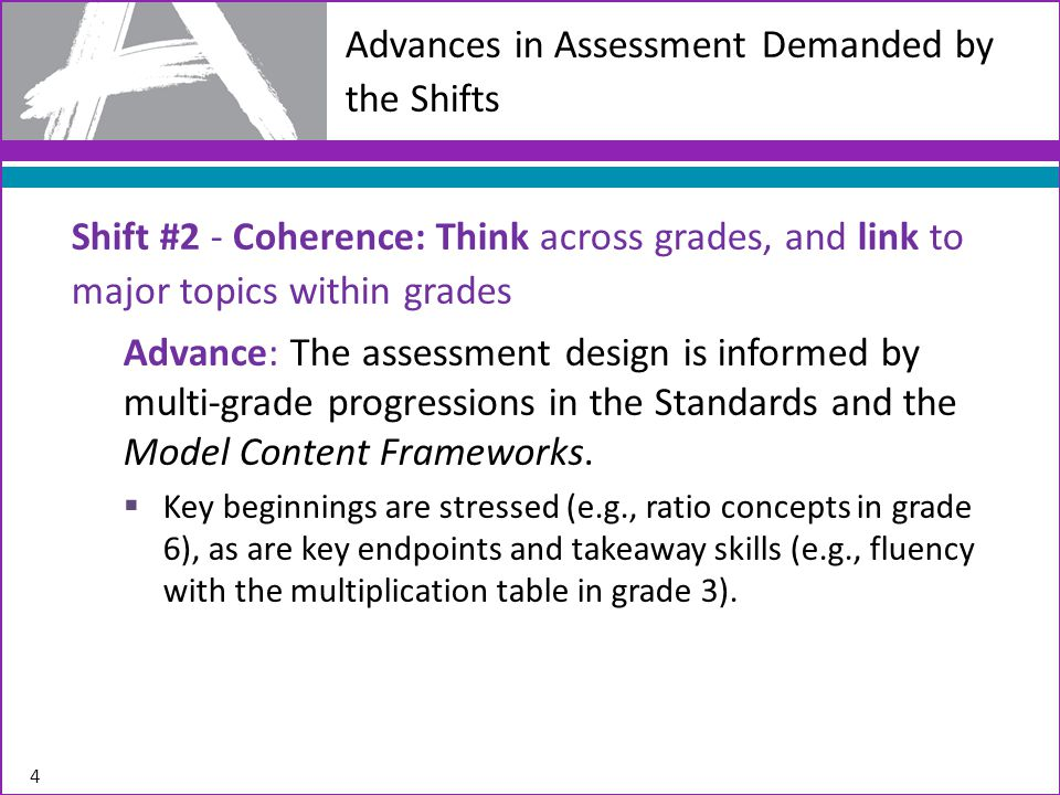 Advances in Assessment Demanded by the Shifts Shift #2 - Coherence: Think across grades, and link to major topics within grades Advance: The assessment design is informed by multi-grade progressions in the Standards and the Model Content Frameworks.