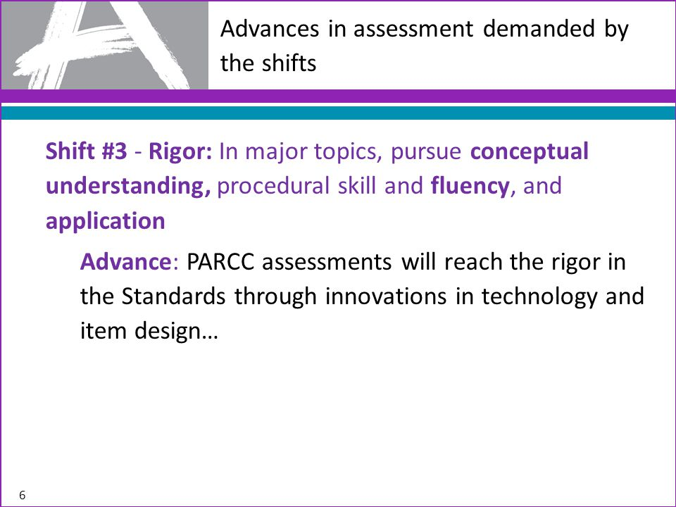 Advances in assessment demanded by the shifts Shift #3 - Rigor: In major topics, pursue conceptual understanding, procedural skill and fluency, and application Advance: PARCC assessments will reach the rigor in the Standards through innovations in technology and item design… 6